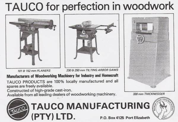 "I have been fortunate enough to find 1978/79/80 adverts in local woodworking magazines showing some Tauco Manufacturing products. The jointers and tilting arbor saws are close copies of Rockwell machines. The 330mm thicknesser (planer) is a new design whilst the Tauco bandsaw is quoted as being a Model 28-380. The Springbok emblem on the right was part of a ""Buy South African"" campaign of the time."